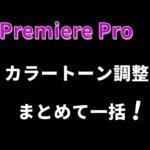 プレミアプロで複数の映像クリップをまとめてカラートーンを調整する方法